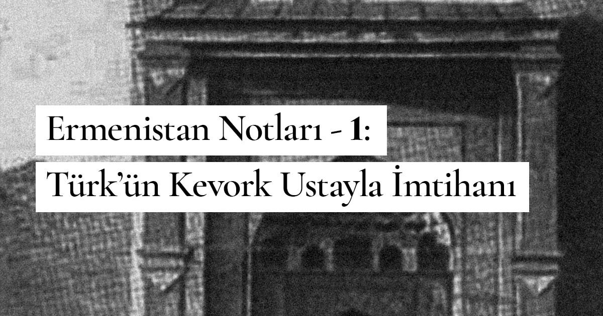 Ermenistan Notları – 1: Türk'ün Kevork Ustayla İmtihanı