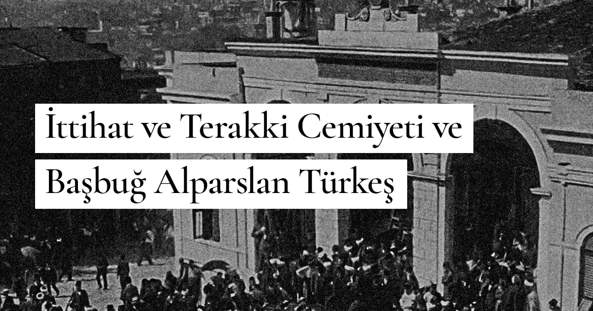 """İttihat ve Terakki Cemiyeti ve Başbuğ Alparslan Türkeş: """"Algılar ve Olgular"""""""