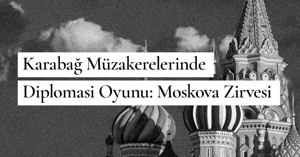 Karabağ Müzakerelerinde Diplomasi Oyunu: Moskova Zirvesi