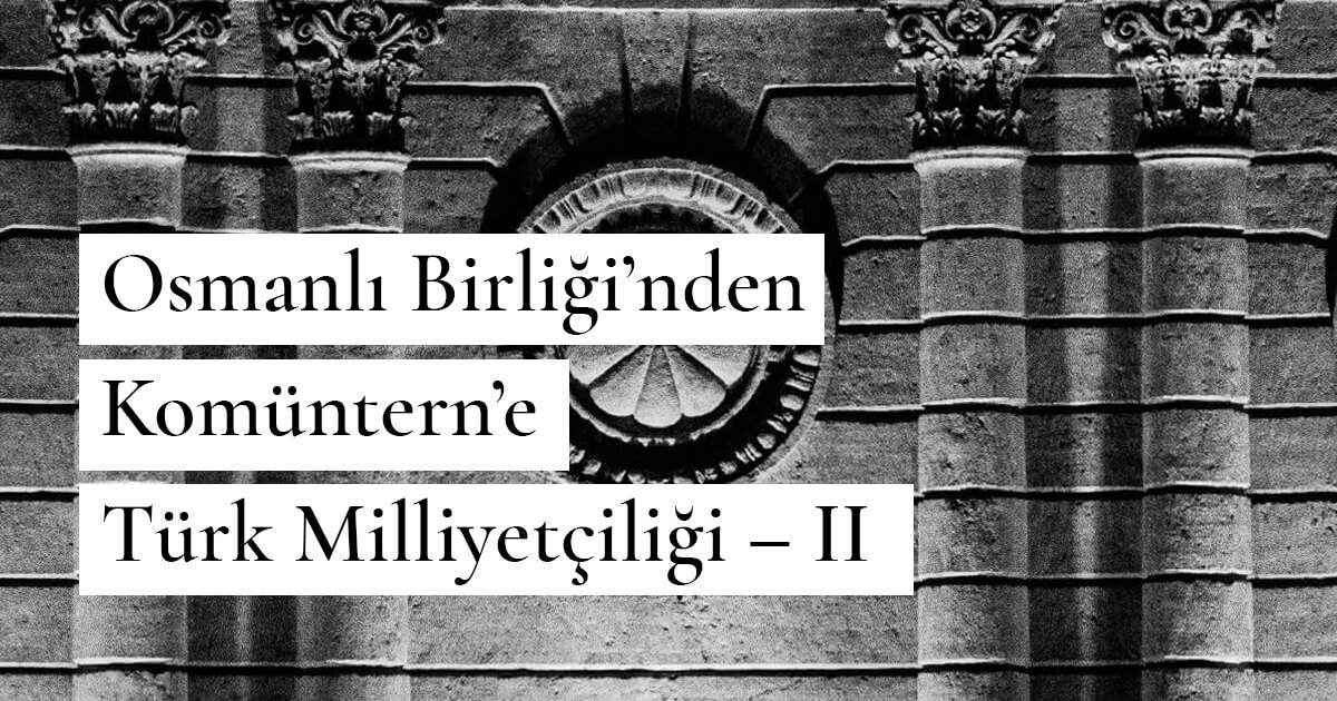 Osmanlı Birliği'nden Komüntern'e Türk Milliyetçiliği – II
