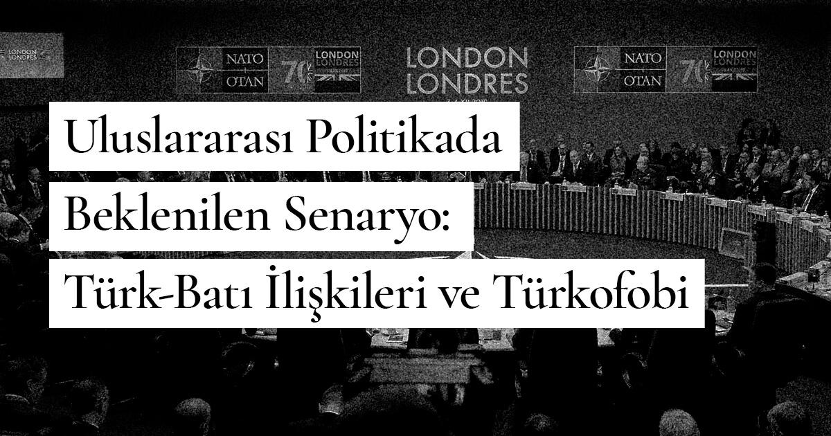 Uluslararası Politikada Beklenilen Senaryo: Türk-Batı İlişkileri ve Türkofobi