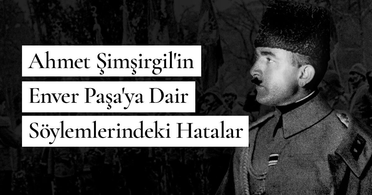 Ahmet Şimşirgil'in Enver Paşa'ya Dair Söylemlerindeki Hatalar