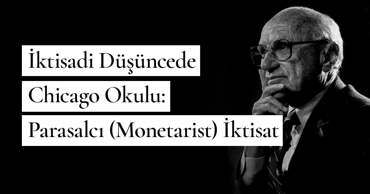 Milton Friedman – İktisadi Düşüncede Chicago Okulu: Parasalcı (Monetarist) İktisat