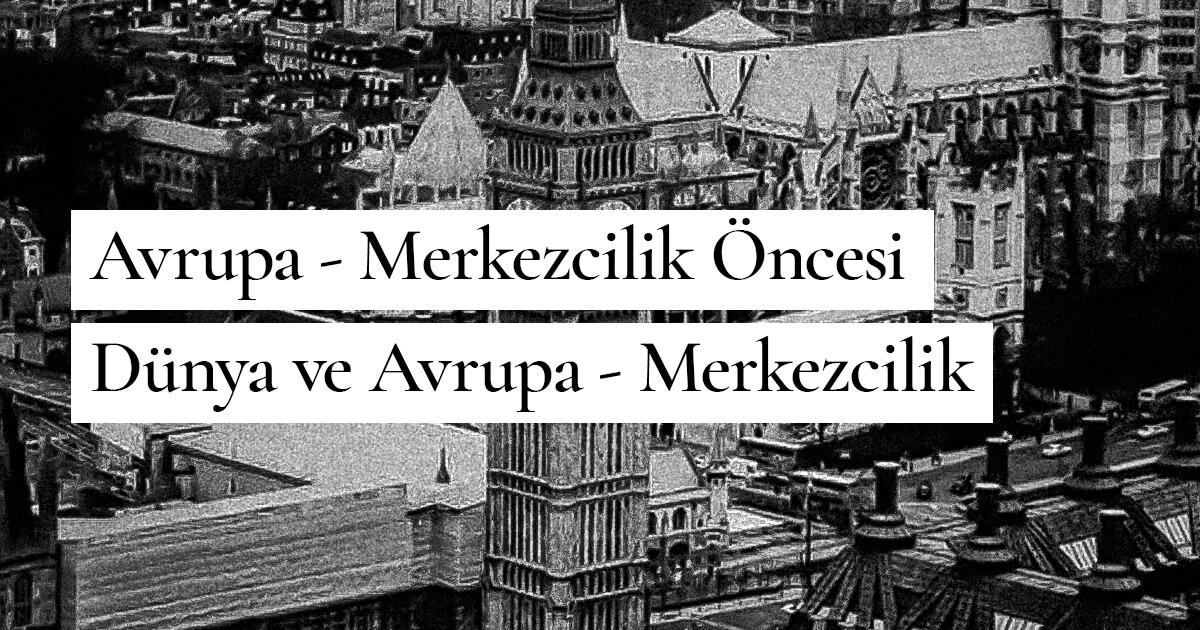 Avrupa - Merkezcilik Öncesi Dünya ve Avrupa - Merkezcilik