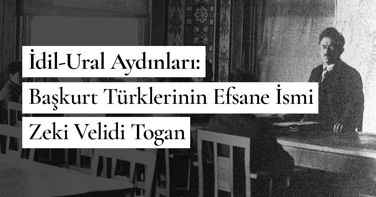 İdil-Ural Aydınları: Başkurt Türklerinin Efsane İsmi Zeki Velidi Togan
